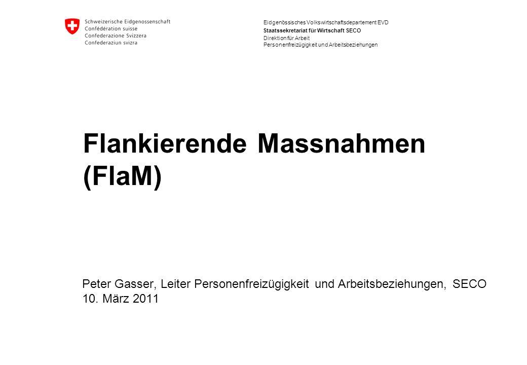Eidgenössisches Volkswirtschaftsdepartement EVD Staatssekretariat für Wirtschaft SECO Flankierende Massnahmen (FlaM) Peter Gasser, Leiter Personenfreizügigkeit und Arbeitsbeziehungen, SECO 10.