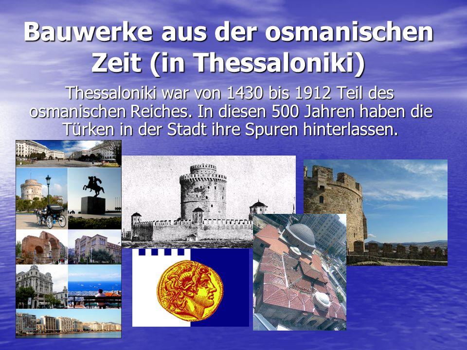 Bauwerke aus der osmanischen Zeit (in Thessaloniki) Thessaloniki war von 1430 bis 1912 Teil des osmanischen Reiches. In diesen 500 Jahren haben die Tü