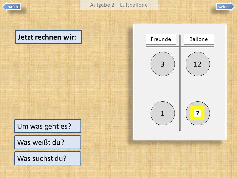 123 1 weiter zurück Um was geht es? Was weißt du? Was suchst du? Aufgabe 2: Luftballone FreundeBallone ? Jetzt rechnen wir:
