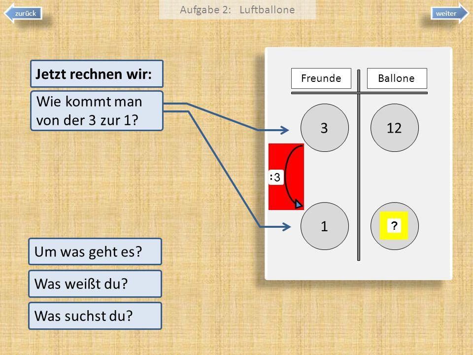 weiter zurück 123 1 Um was geht es? Was weißt du? Was suchst du? Aufgabe 2: Luftballone FreundeBallone ? Jetzt rechnen wir: Wie kommt man von der 3 zu