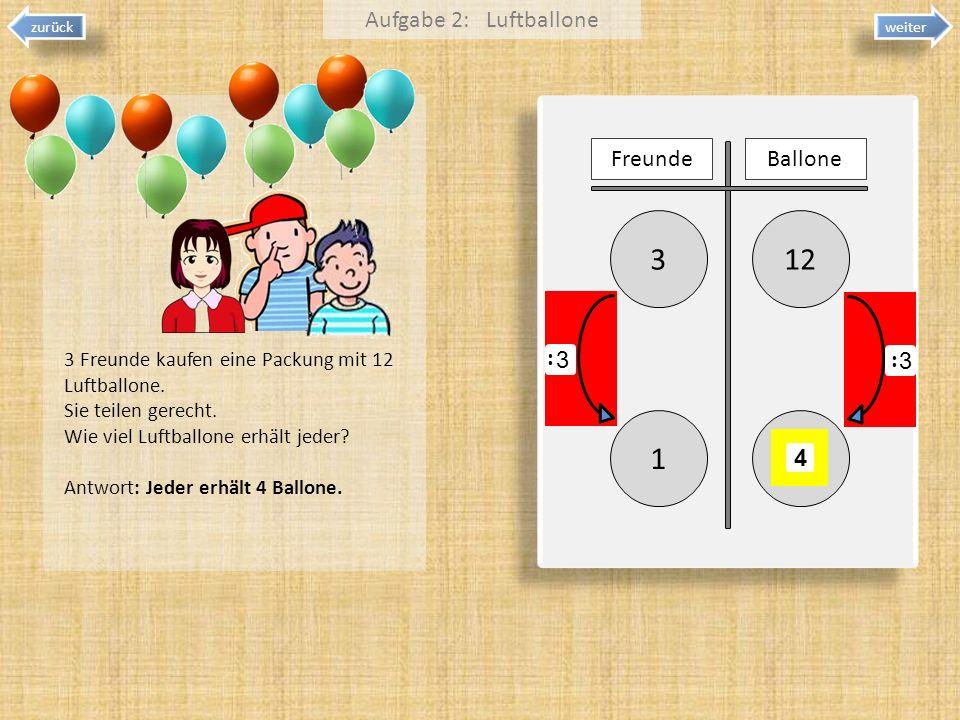 weiter zurück 123 1 Aufgabe 2: Luftballone FreundeBallone 4 3 : 3 : 3 Freunde kaufen eine Packung mit 12 Luftballone. Sie teilen gerecht. Wie viel Luf