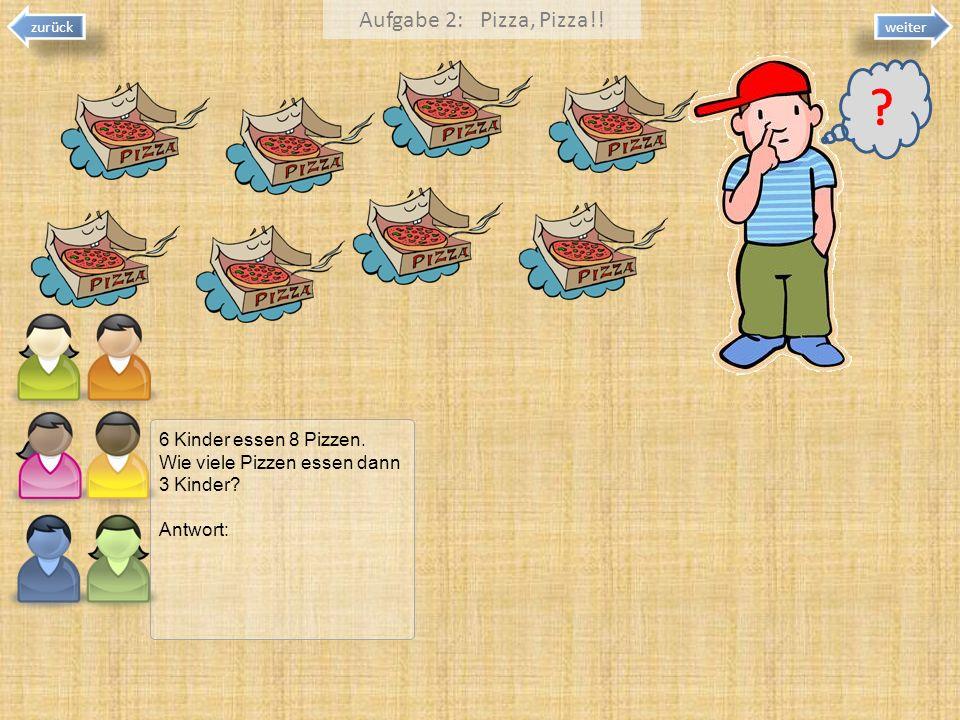 zurück Aufgabe 2: Pizza, Pizza!! weiter 6 Kinder essen 8 Pizzen. Wie viele Pizzen essen dann 3 Kinder? Antwort: