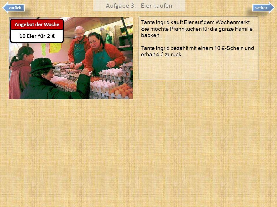 Aufgabe 3: Eier kaufen Tante Ingrid kauft Eier auf dem Wochenmarkt. Sie möchte Pfannkuchen für die ganze Familie backen. Tante Ingrid bezahlt mit eine