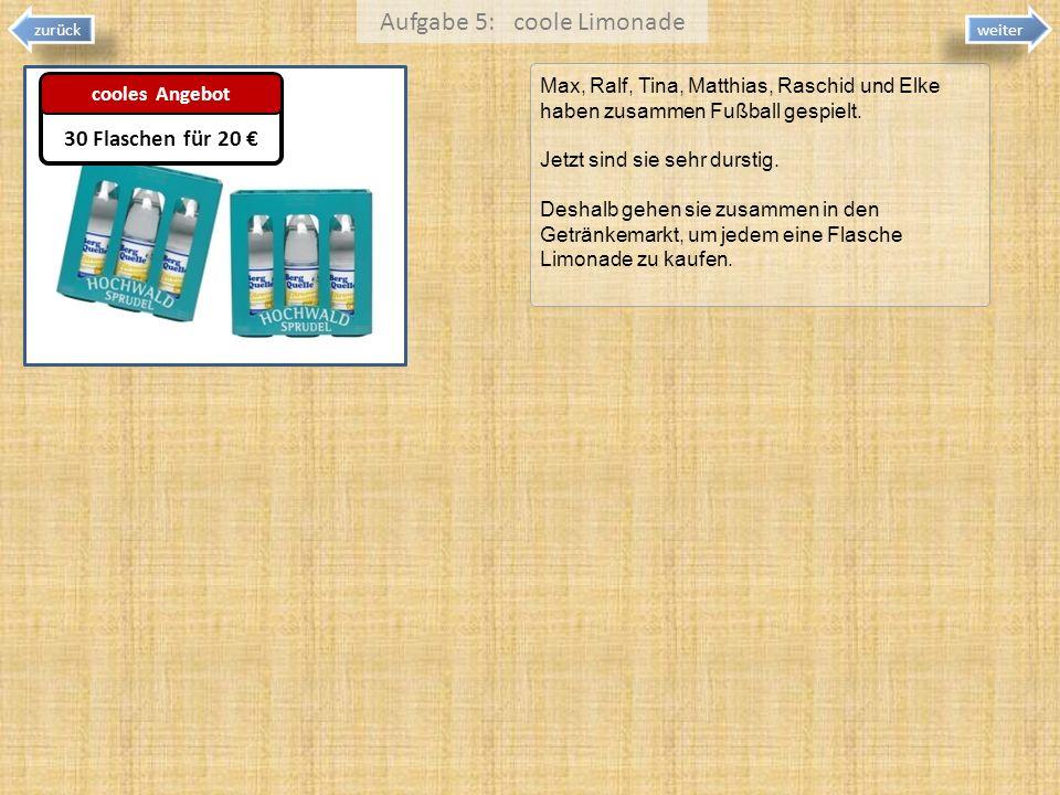 Aufgabe 5: coole Limonade Max, Ralf, Tina, Matthias, Raschid und Elke haben zusammen Fußball gespielt. Jetzt sind sie sehr durstig. Deshalb gehen sie