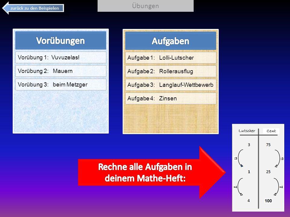 zurück zu den Beispielen Übungen Aufgabe 1: Lolli-Lutscher Aufgabe 2: Rollerausflug Aufgabe 3: Langlauf-Wettbewerb Aufgabe 4: Zinsen Vorübung 1: Vuvuz