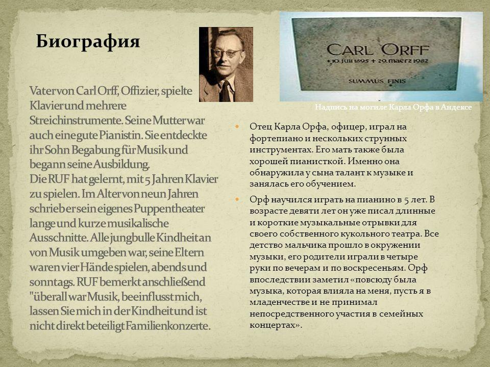 Отец Карла Орфа, офицер, играл на фортепиано и нескольких струнных инструментах. Его мать также была хорошей пианисткой. Именно она обнаружила у сына