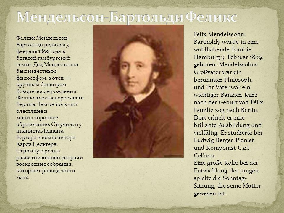 Феликс Мендельсон- Бартольди родился 3 февраля 1809 года в богатой гамбургской семье. Дед Мендельсона был известным философом, а отец крупным банкиром