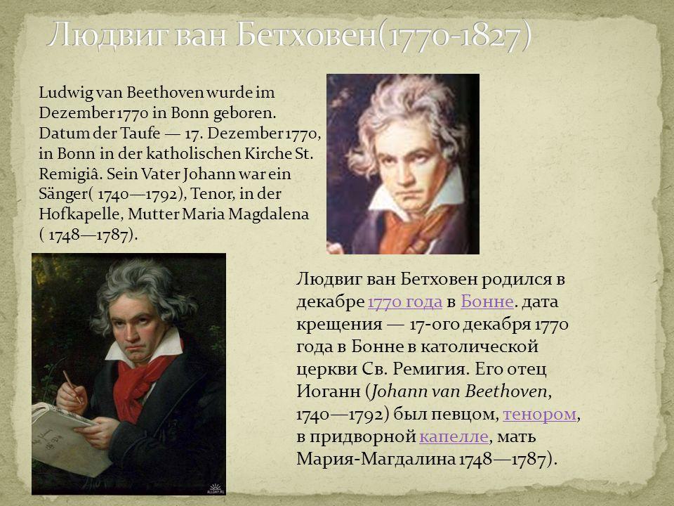Людвиг ван Бетховен родился в декабре 1770 года в Бонне. дата крещения 17-ого декабря 1770 года в Бонне в католической церкви Св. Ремигия. Его отец Ио