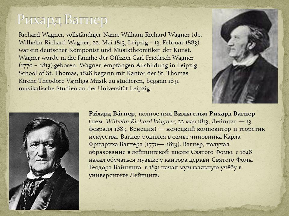 Ри́хард Ва́гнер, полное имя Вильгельм Рихард Вагнер (нем. Wilhelm Richard Wagner; 22 мая 1813, Лейпциг 13 февраля 1883, Венеция) немецкий композитор и