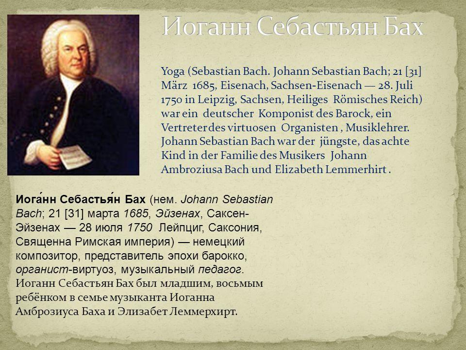Иога́нн Себастья́н Бах (нем. Johann Sebastian Bach; 21 [31] марта 1685, Эйзенах, Саксен- Эйзенах 28 июля 1750 Лейпциг, Саксония, Священна Римская импе