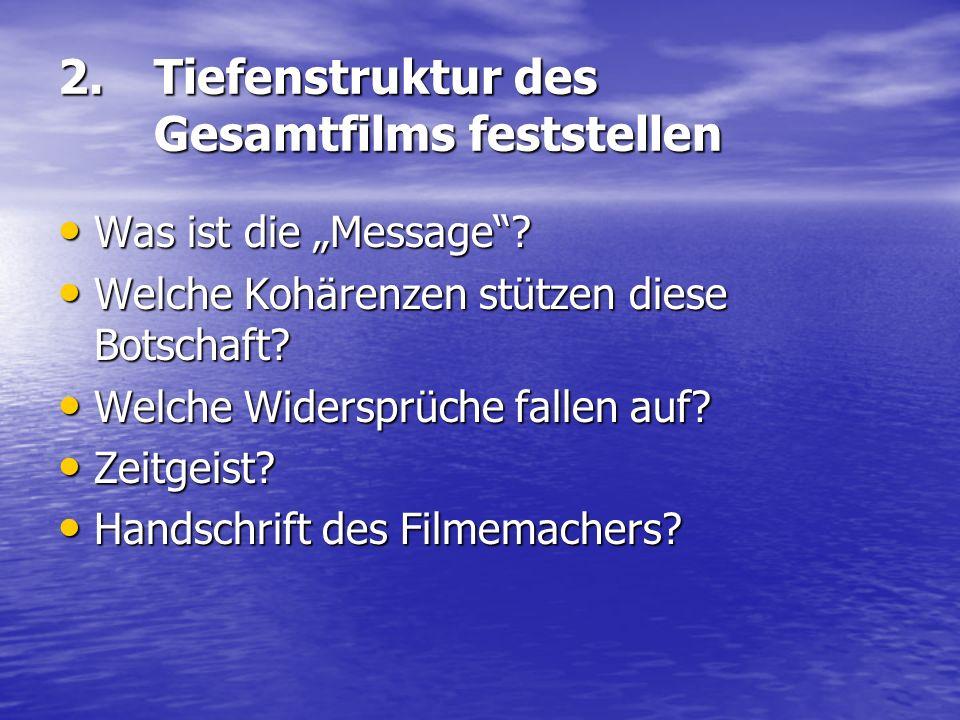 2. Tiefenstruktur des Gesamtfilms feststellen Was ist die Message? Was ist die Message? Welche Kohärenzen stützen diese Botschaft? Welche Kohärenzen s