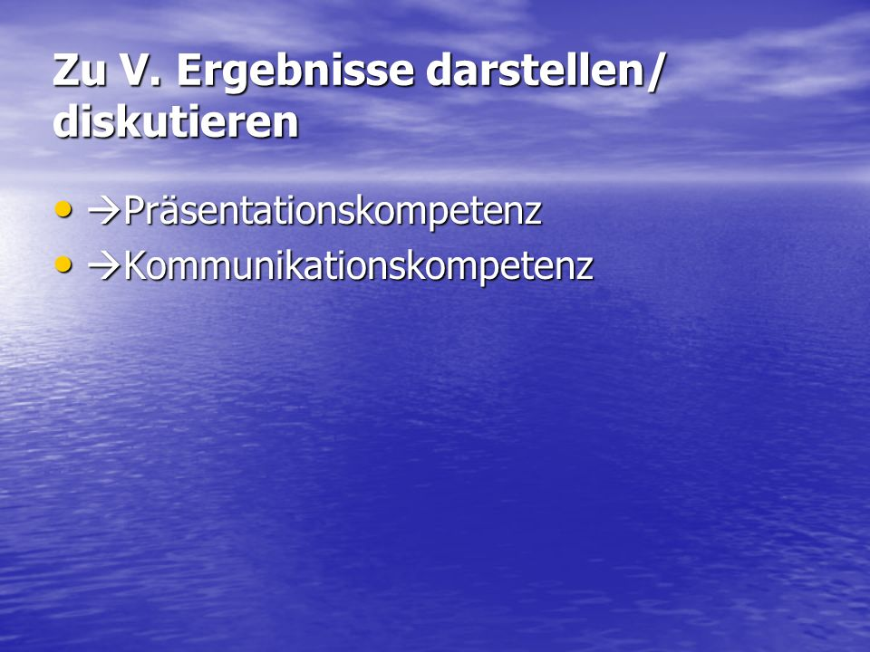 Zu V. Ergebnisse darstellen/ diskutieren Präsentationskompetenz Präsentationskompetenz Kommunikationskompetenz Kommunikationskompetenz