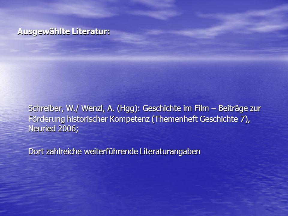 Ausgewählte Literatur: Schreiber, W./ Wenzl, A. (Hgg): Geschichte im Film – Beiträge zur Förderung historischer Kompetenz (Themenheft Geschichte 7), N