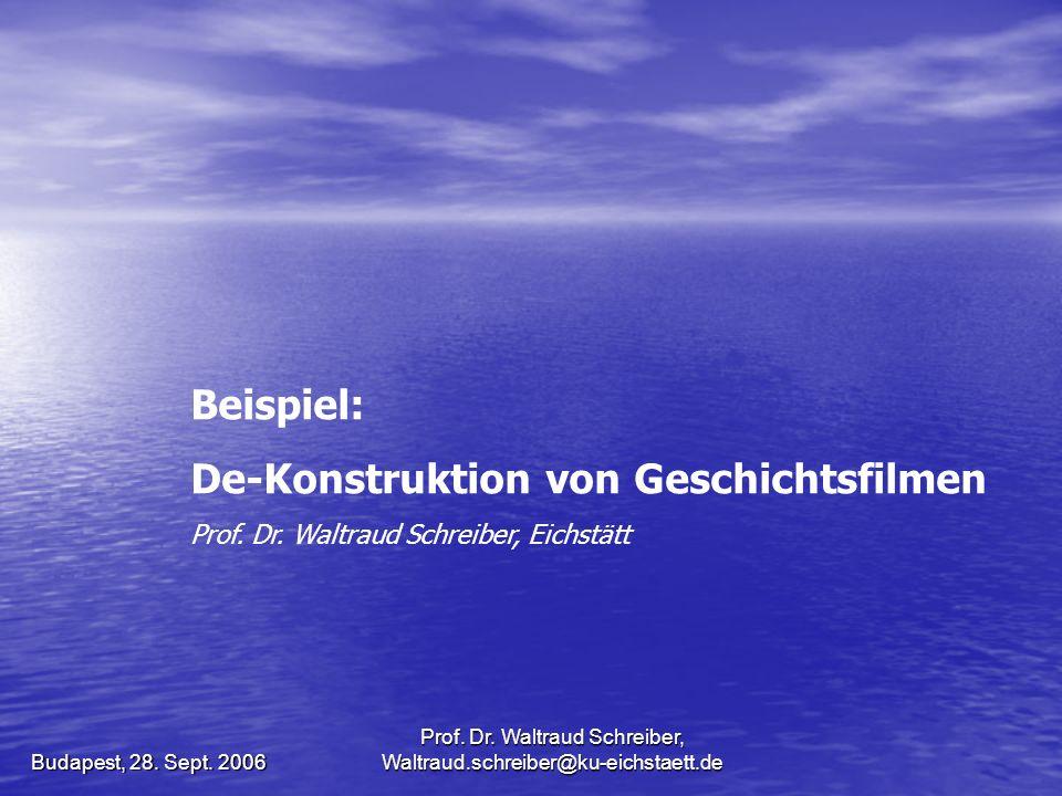 Prof. Dr. Waltraud Schreiber, Waltraud.schreiber@ku-eichstaett.de Budapest, 28. Sept. 2006 Beispiel: De-Konstruktion von Geschichtsfilmen Prof. Dr. Wa