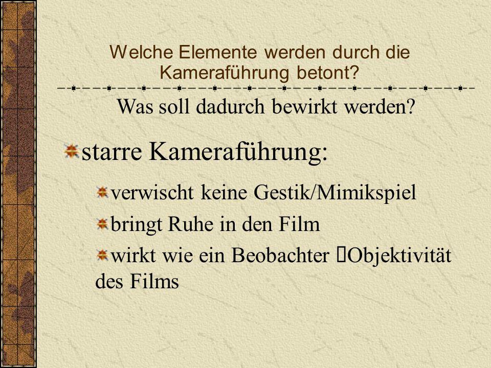 Welche Elemente werden durch die Kameraführung betont? starre Kameraführung bewegte Kameraführung wenn bewegte Kameraführung, dann zumeist seitlich un