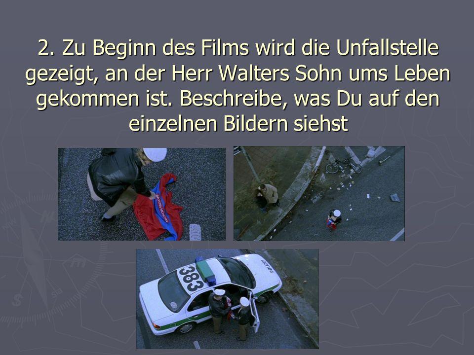 2. Zu Beginn des Films wird die Unfallstelle gezeigt, an der Herr Walters Sohn ums Leben gekommen ist. Beschreibe, was Du auf den einzelnen Bildern si