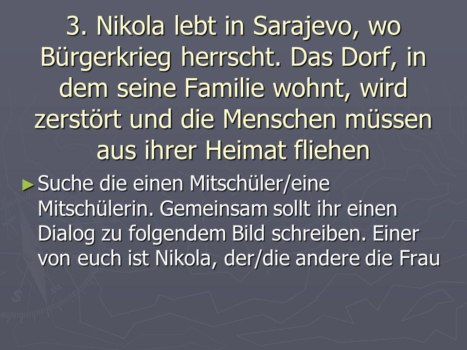 3. Nikola lebt in Sarajevo, wo Bürgerkrieg herrscht. Das Dorf, in dem seine Familie wohnt, wird zerstört und die Menschen müssen aus ihrer Heimat flie