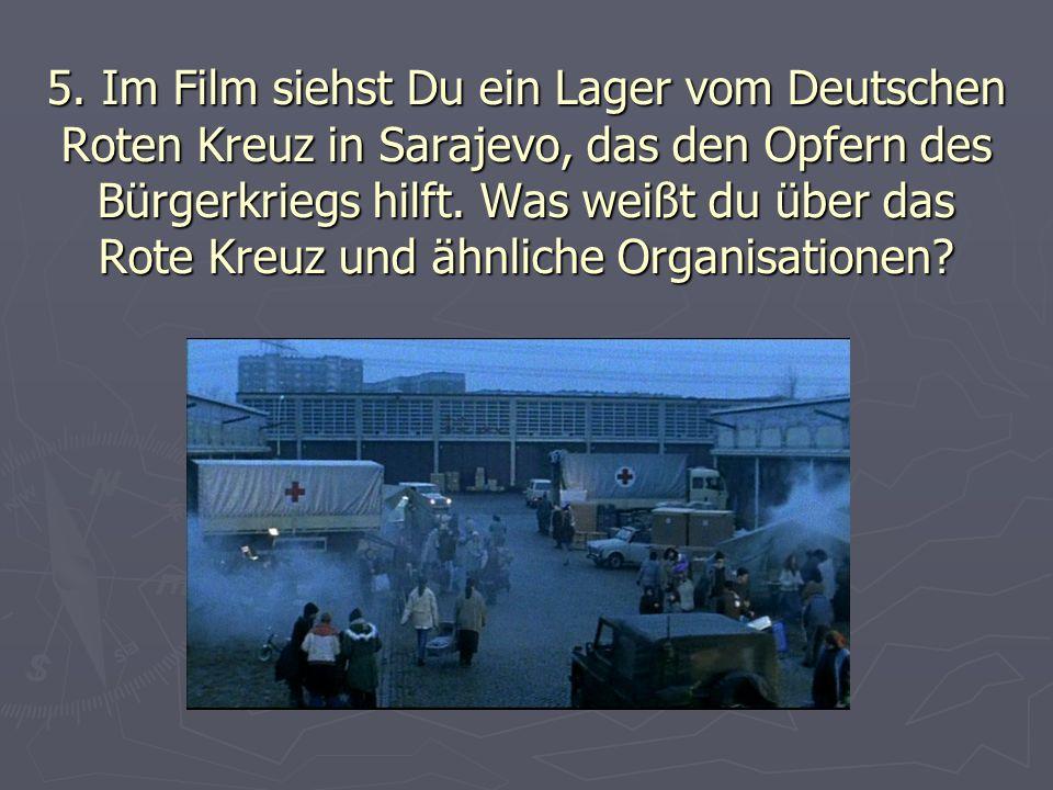 5. Im Film siehst Du ein Lager vom Deutschen Roten Kreuz in Sarajevo, das den Opfern des Bürgerkriegs hilft. Was weißt du über das Rote Kreuz und ähnl
