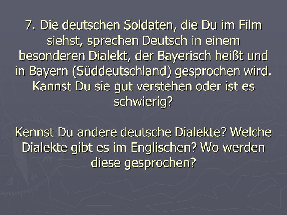7. Die deutschen Soldaten, die Du im Film siehst, sprechen Deutsch in einem besonderen Dialekt, der Bayerisch heißt und in Bayern (Süddeutschland) ges