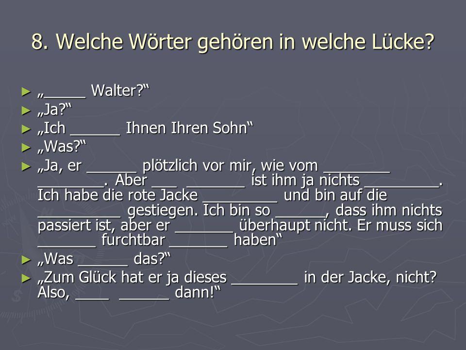 8. Welche Wörter gehören in welche Lücke? _____ Walter? _____ Walter? Ja? Ja? Ich ______ Ihnen Ihren Sohn Ich ______ Ihnen Ihren Sohn Was? Was? Ja, er