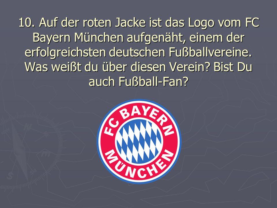 10. Auf der roten Jacke ist das Logo vom FC Bayern München aufgenäht, einem der erfolgreichsten deutschen Fußballvereine. Was weißt du über diesen Ver