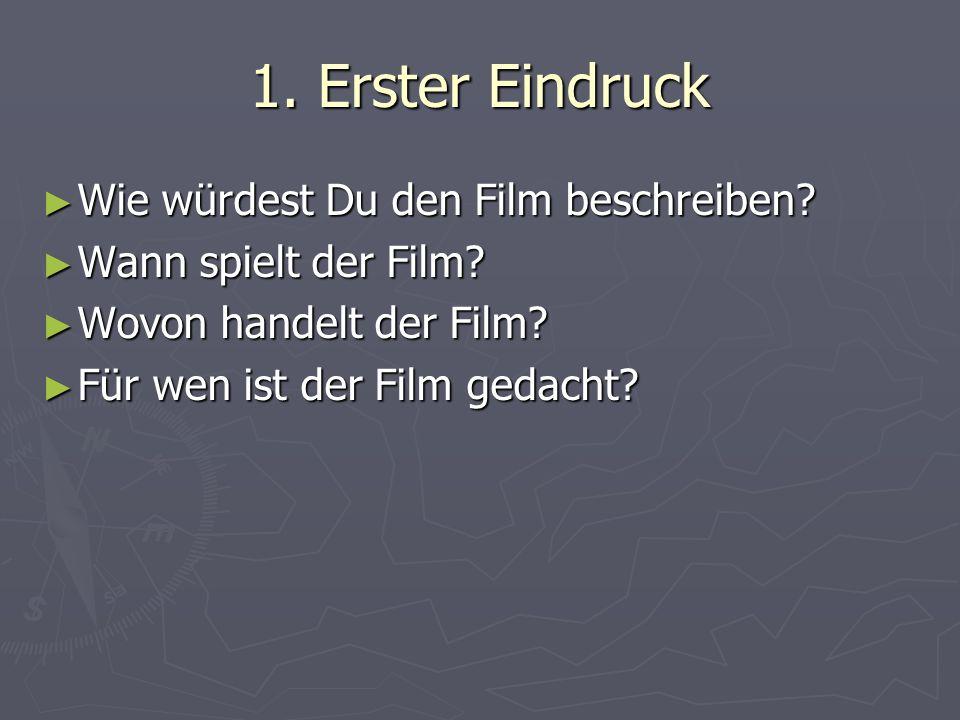 1. Erster Eindruck Wie würdest Du den Film beschreiben? Wie würdest Du den Film beschreiben? Wann spielt der Film? Wann spielt der Film? Wovon handelt