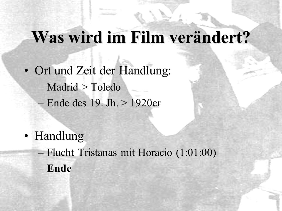 Was wird im Film verändert? Ort und Zeit der Handlung: –Madrid > Toledo –Ende des 19. Jh. > 1920er Handlung –Flucht Tristanas mit Horacio (1:01:00) –E