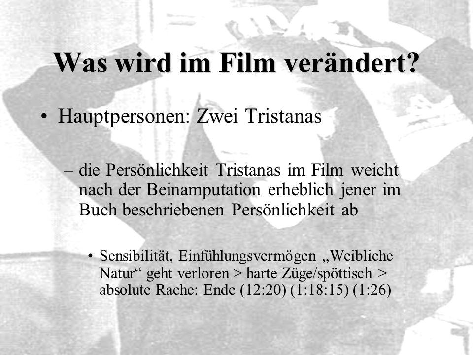 Was wird im Film verändert? Hauptpersonen: Zwei Tristanas –die Persönlichkeit Tristanas im Film weicht nach der Beinamputation erheblich jener im Buch