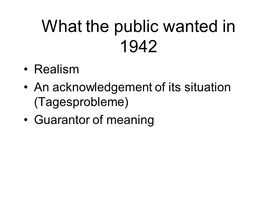 What the public wanted in 1942 Realism An acknowledgement of its situation (Tagesprobleme) Guarantor of meaning