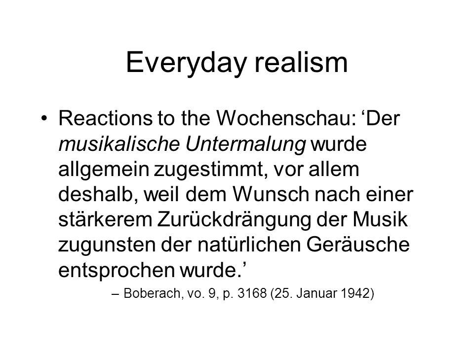 Everyday realism Reactions to the Wochenschau: Der musikalische Untermalung wurde allgemein zugestimmt, vor allem deshalb, weil dem Wunsch nach einer stärkerem Zurückdrängung der Musik zugunsten der natürlichen Geräusche entsprochen wurde.