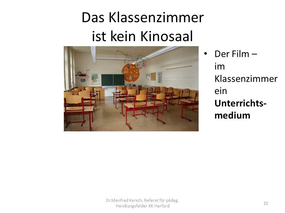 Das Klassenzimmer ist kein Kinosaal Der Film – im Klassenzimmer ein Unterrichts- medium 10 Dr.Manfred Karsch, Referat für pädag. Handlungsfelder KK He