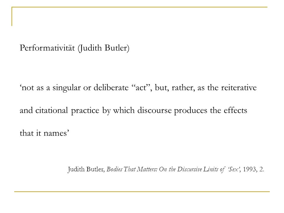 Performativität (Judith Butler) not as a singular or deliberate act, but, rather, as the reiterative and citational practice by which discourse produc