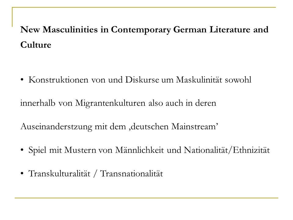 New Masculinities in Contemporary German Literature and Culture Konstruktionen von und Diskurse um Maskulinität sowohl innerhalb von Migrantenkulturen also auch in deren Auseinanderstzung mit dem deutschen Mainstream Spiel mit Mustern von Männlichkeit und Nationalität/Ethnizität Transkulturalität / Transnationalität