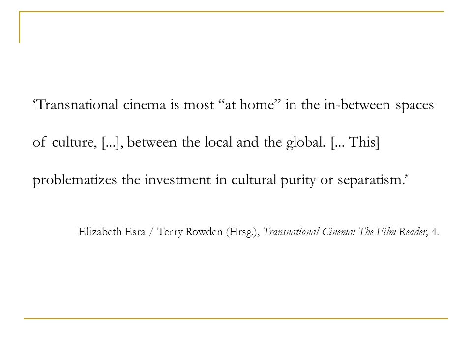 Transnational cinema is most at home in the in-between spaces of culture, [...], between the local and the global. [... This] problematizes the invest