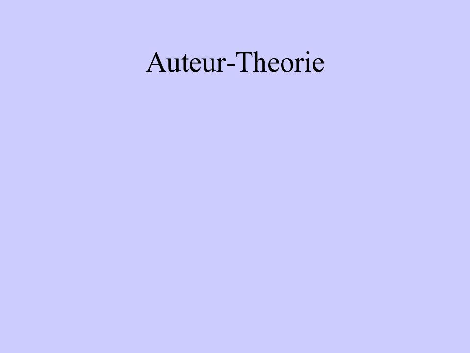 Auteur-Theorie Technische Kompetenz Unterscheidbare Persönlichkeit (erkennbarer Stil) Durch Spannung zwischen dem Regisseur und dem bearbeiteten Material entsteht eine Ebene des inneren Sinnes resp.