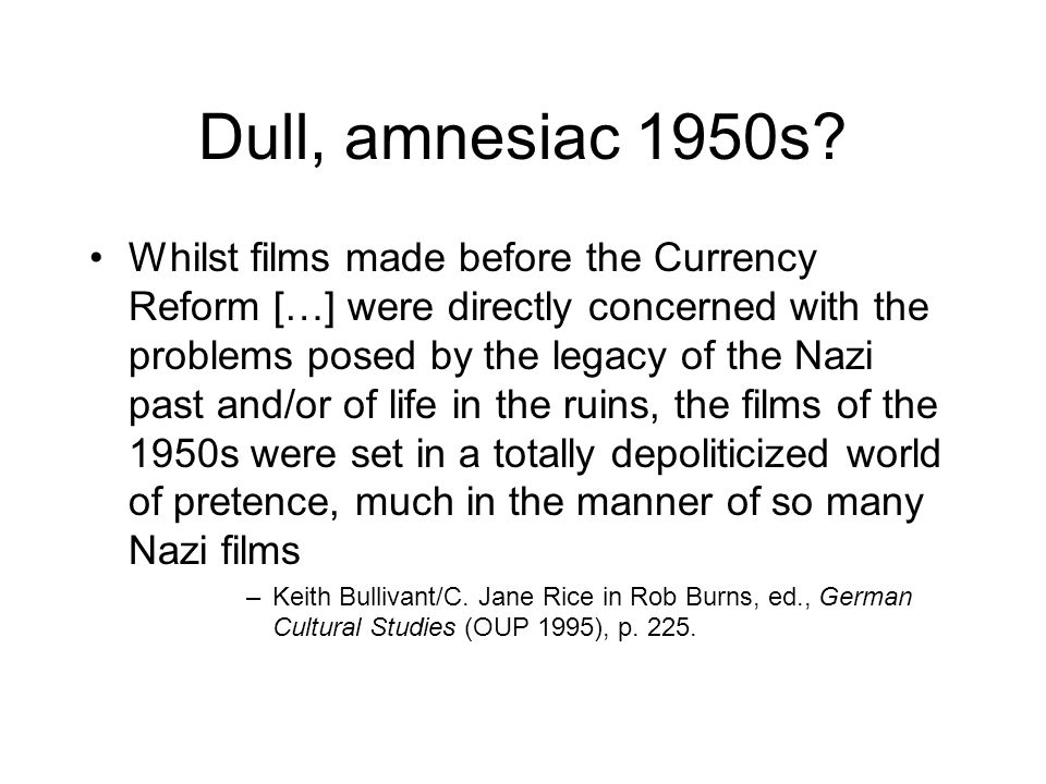 Dull, amnesiac 1950s? Whilst films made before the Currency Reform […] were directly concerned with the problems posed by the legacy of the Nazi past
