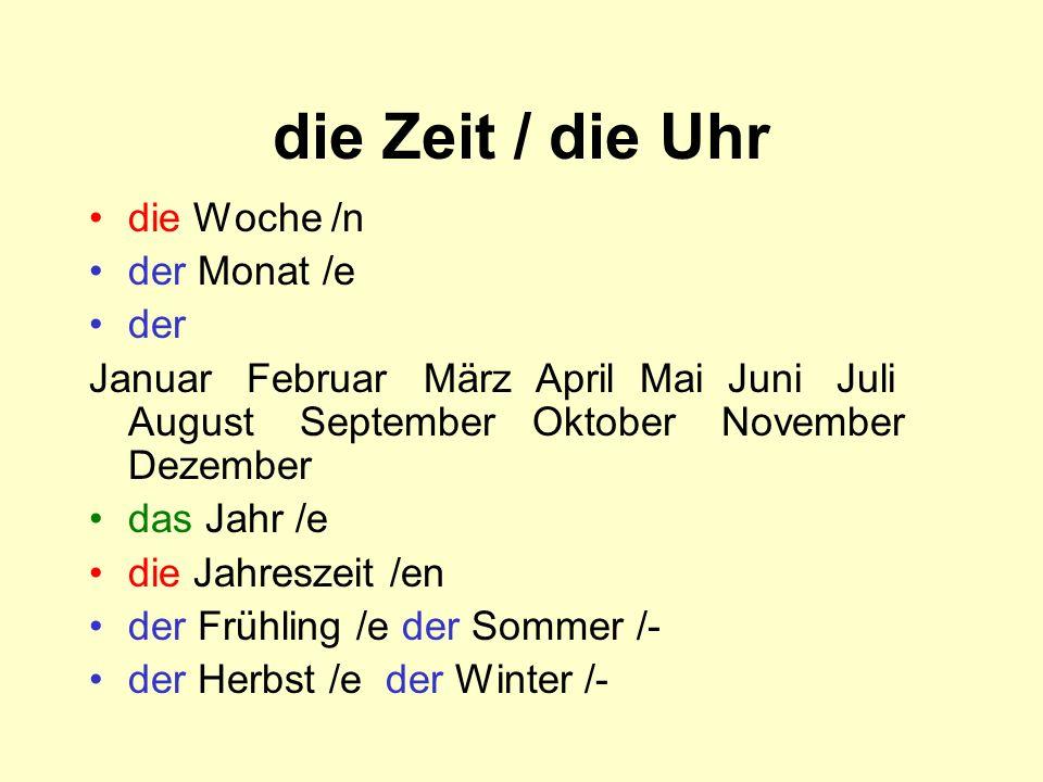 die Zeit / die Uhr die Woche /n der Monat /e der Januar Februar März April Mai Juni Juli August September Oktober November Dezember das Jahr /e die Jahreszeit /en der Frühling /e der Sommer /- der Herbst /e der Winter /-