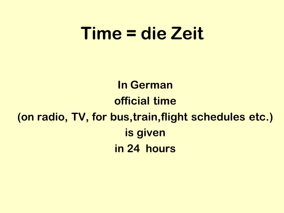 Time = die Zeit In German official time (on radio, TV, for bus,train,flight schedules etc.) is given in 24 hours