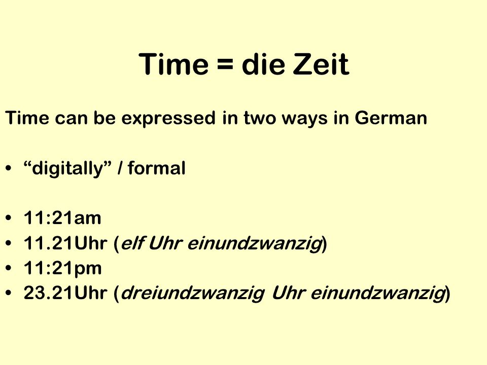 Time = die Zeit Time can be expressed in two ways in German digitally / formal 11:21am 11.21Uhr (elf Uhr einundzwanzig) 11:21pm 23.21Uhr (dreiundzwanz