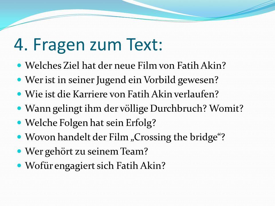 4. Fragen zum Text: Welches Ziel hat der neue Film von Fatih Akin? Wer ist in seiner Jugend ein Vorbild gewesen? Wie ist die Karriere von Fatih Akin v