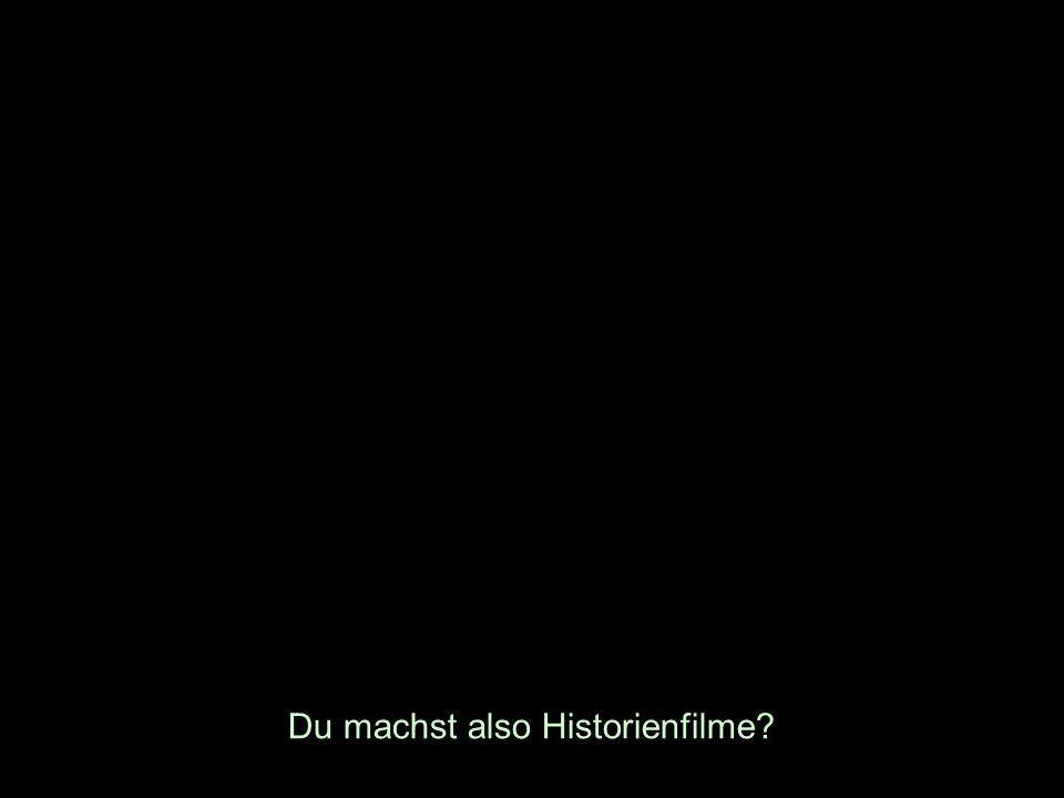 Du machst also Historienfilme?