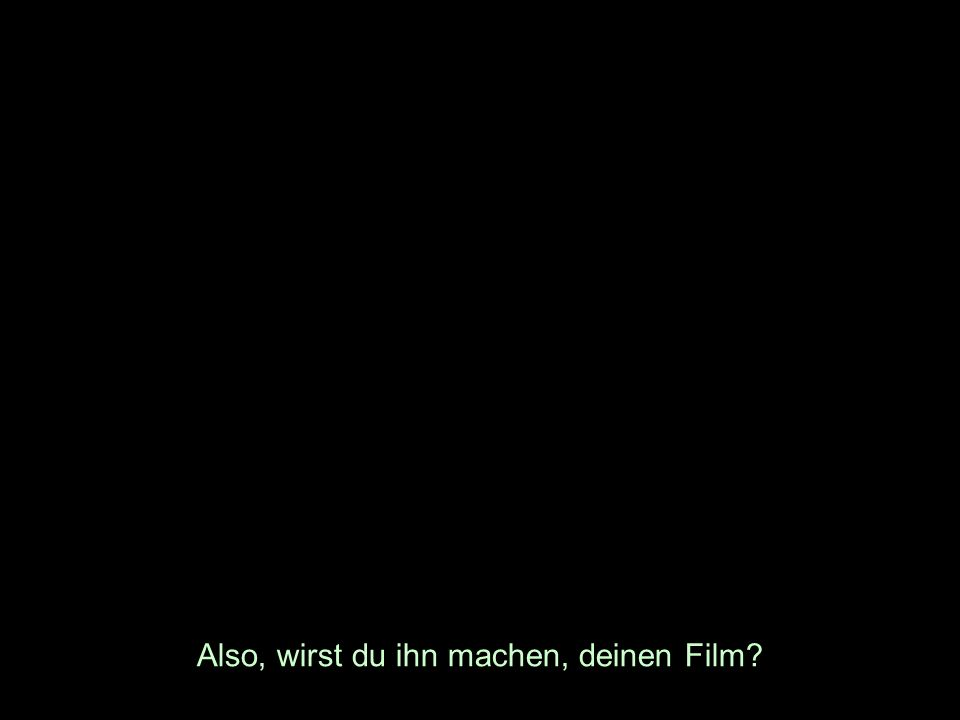 Also, wirst du ihn machen, deinen Film?