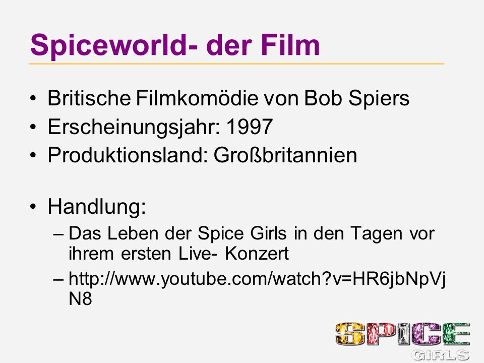 Spiceworld- der Film Britische Filmkomödie von Bob Spiers Erscheinungsjahr: 1997 Produktionsland: Großbritannien Handlung: –Das Leben der Spice Girls