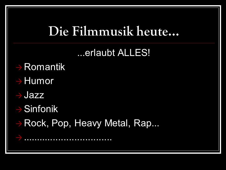 Die Filmmusik heute......erlaubt ALLES.