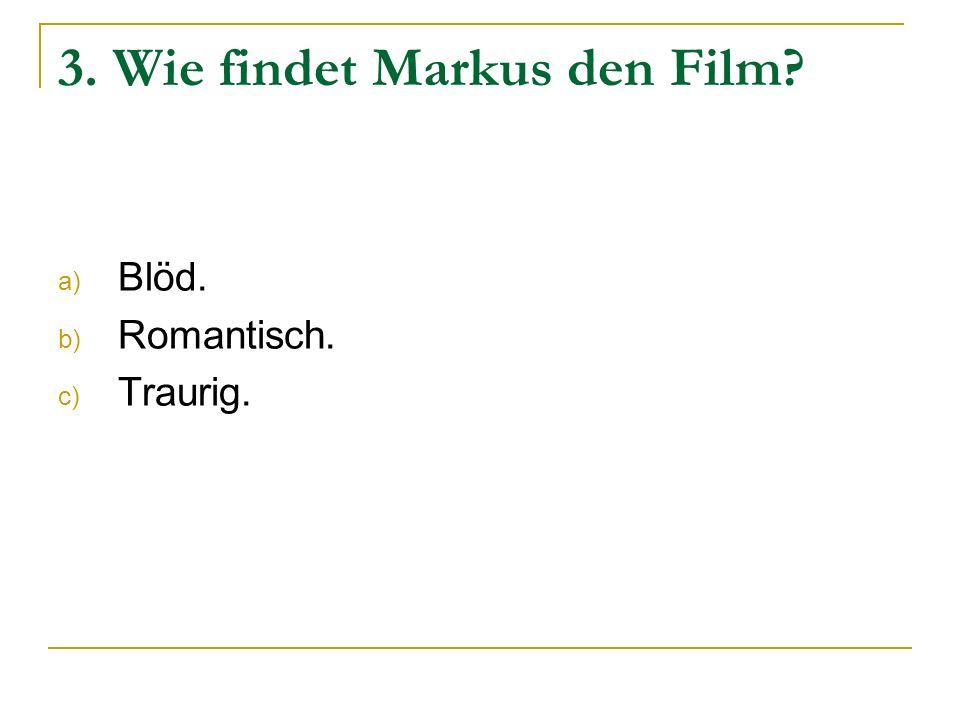 3. Wie findet Markus den Film? a) Blöd. b) Romantisch. c) Traurig.