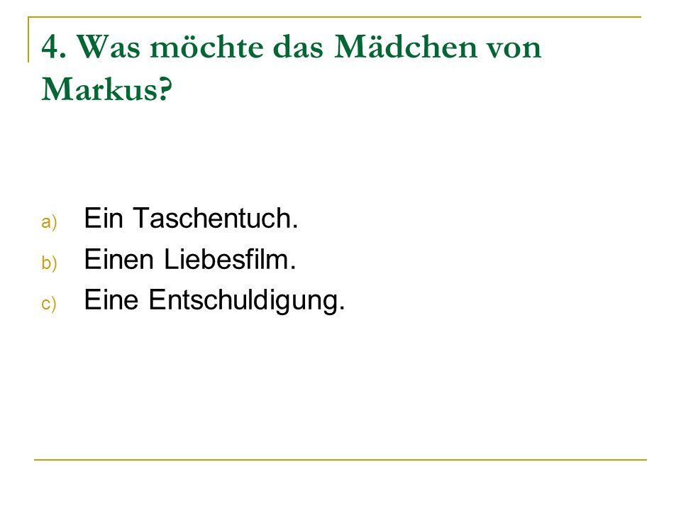 4. Was möchte das Mädchen von Markus? a) Ein Taschentuch. b) Einen Liebesfilm. c) Eine Entschuldigung.