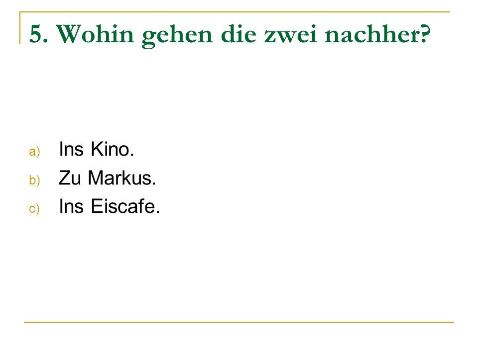 5. Wohin gehen die zwei nachher? a) Ins Kino. b) Zu Markus. c) Ins Eiscafe.