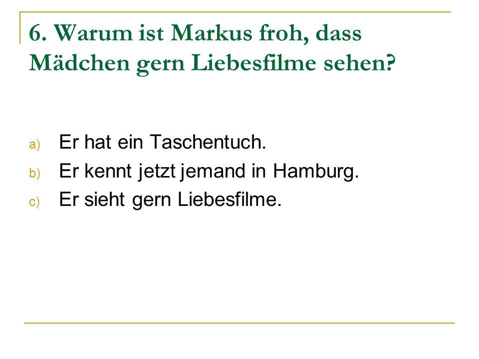 6. Warum ist Markus froh, dass Mädchen gern Liebesfilme sehen? a) Er hat ein Taschentuch. b) Er kennt jetzt jemand in Hamburg. c) Er sieht gern Liebes