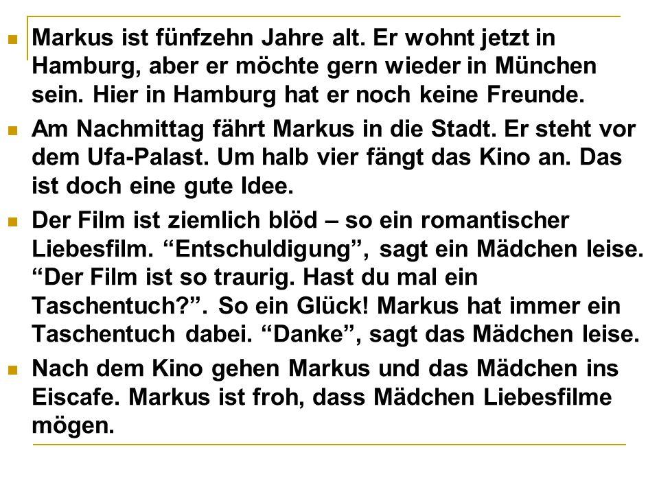 Markus ist fünfzehn Jahre alt. Er wohnt jetzt in Hamburg, aber er möchte gern wieder in München sein. Hier in Hamburg hat er noch keine Freunde. Am Na