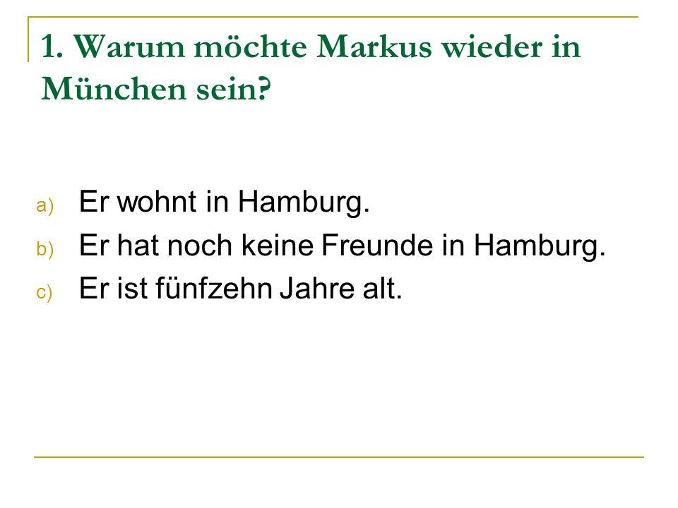 1. Warum möchte Markus wieder in München sein? a) Er wohnt in Hamburg. b) Er hat noch keine Freunde in Hamburg. c) Er ist fünfzehn Jahre alt.